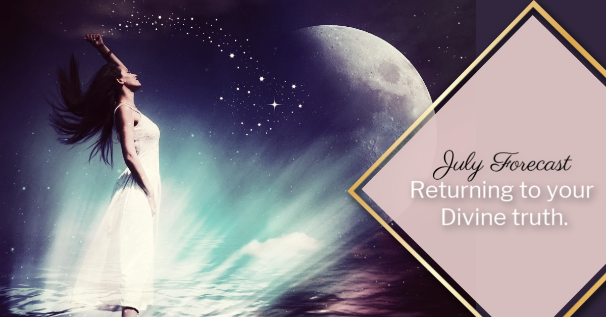 Returning to your divine truth – July Forecast